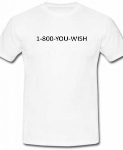 1-800-you-wish T shirt