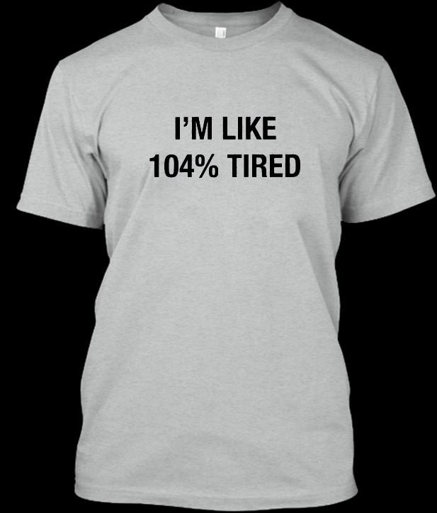 104% Tired tshirt
