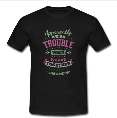 Apparently We're Trouble When We Are Together Who Knew T Shirt   SU