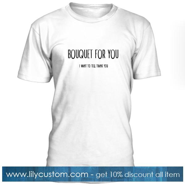 Bouquet For You I Want To Tell Thank You T Shirt