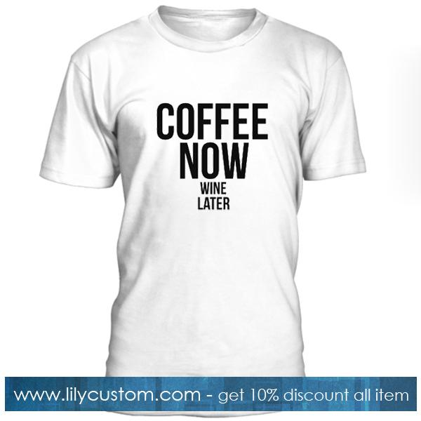 Coffee Now Wine Later Tshirt