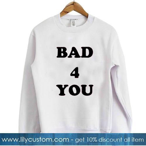 Bad 4 you sweatshirt