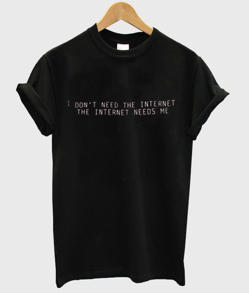 I Don't Need The Internet The Internet need me shirt