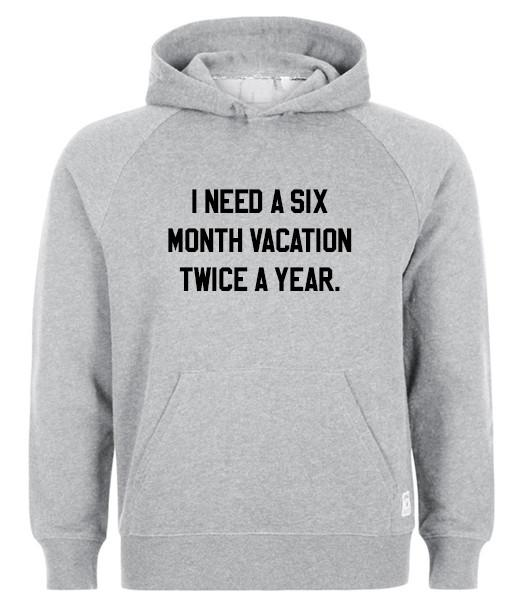 I need a Six Month Vacation Twice a Year hoodie