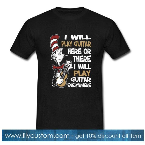 I will play guitar here or there I will play guitar everywhere T-Shirt
