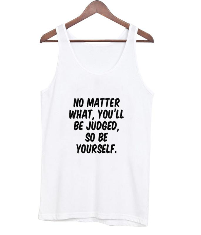 No Matter What You'LL Be Judged So Be Yourself Tanktop