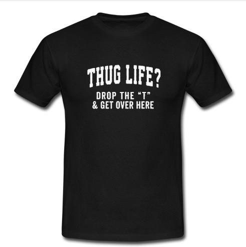 Thug Life Drop The T and Get Over Here T Shirt