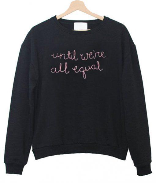 Until We're All Equal Sweatshirt  SU