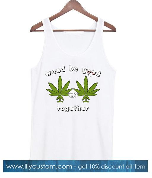 Weed Be Good Together Tanktop