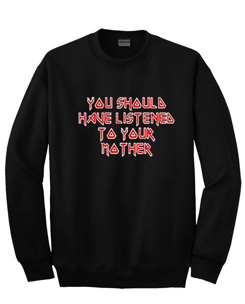 You Should Have Listen To Your Mother sweatshirt