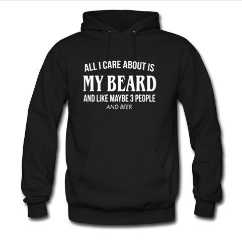all i care about is my beard and like maybe 3 people and beer hoodie