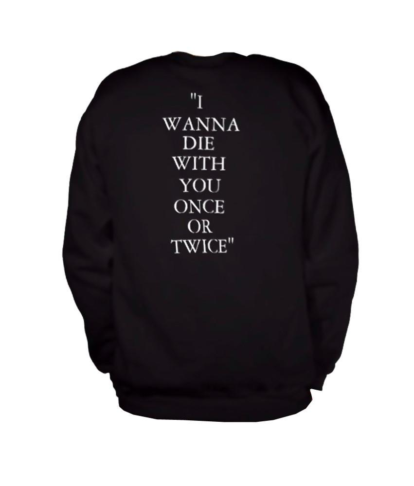 i wanna die with you once sweatshirt