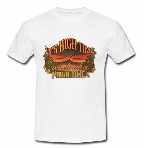 it's high time we had a high time t shirt
