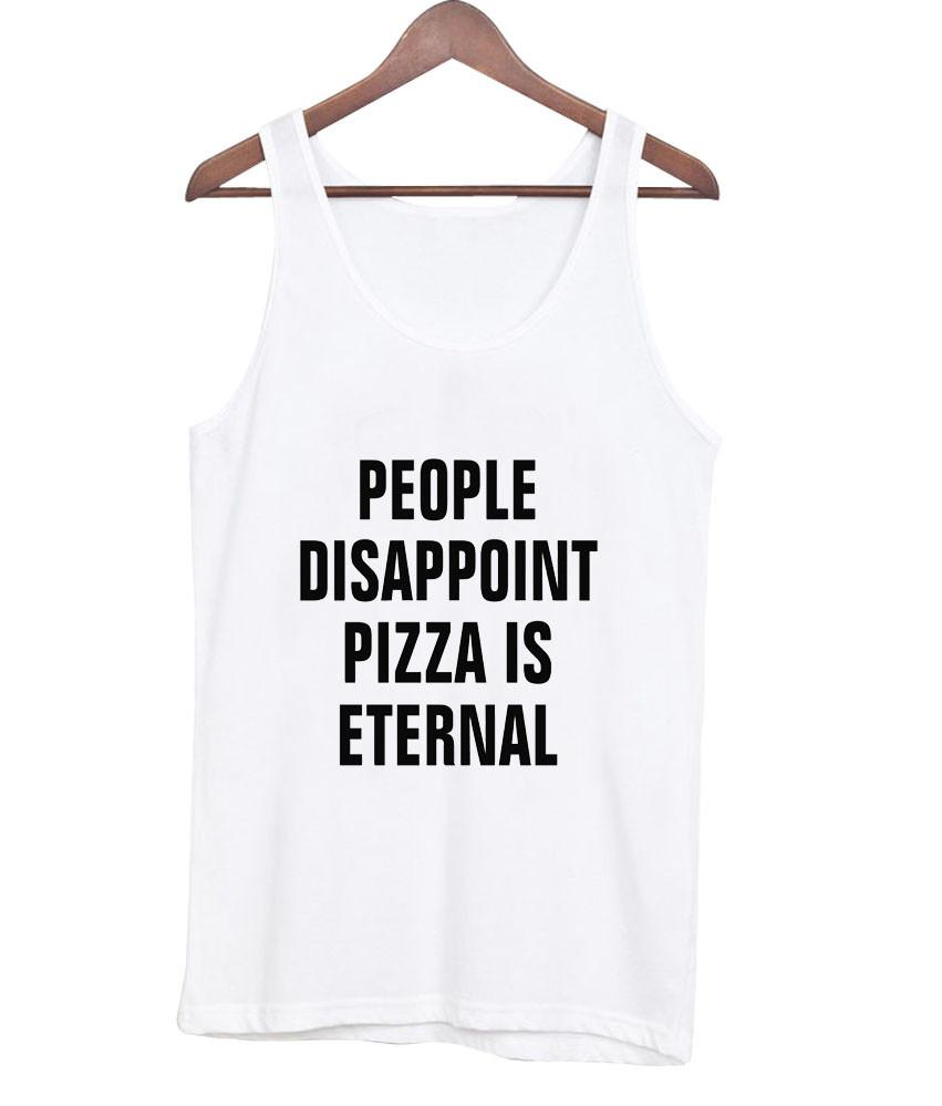 people disappoint pizza is eternal Tank top