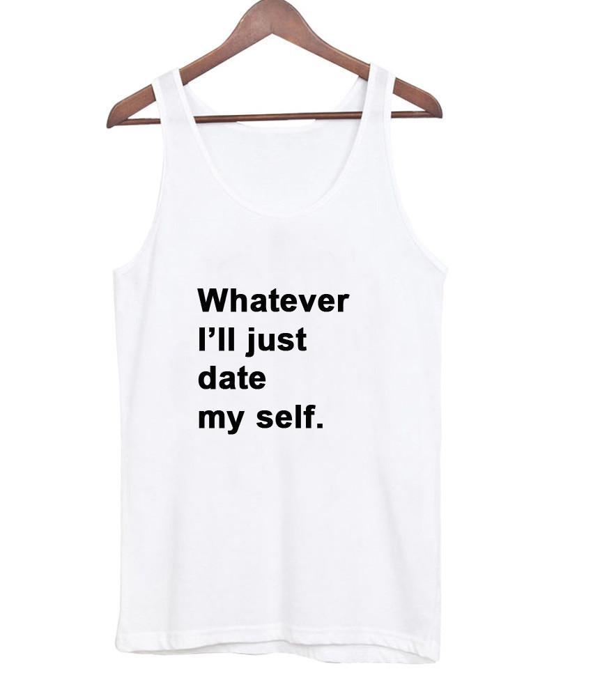 whatever i'll just date my self tanktop