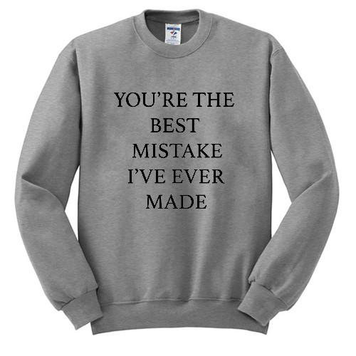 you're the best mistake i ve ever made sweatshirt