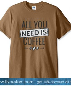 ALL YOU NEED IS COFFEE T-SHIRT SN