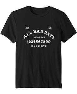 All Bad Days Give Up Good Bye T Shirt SN