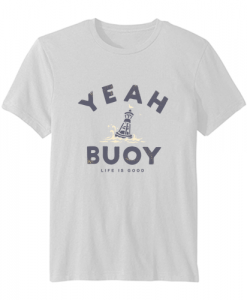 Yeah Buoy Life is Good T Shirt SN