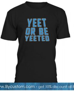 Yeet or be yeeted T-SHIRT NT