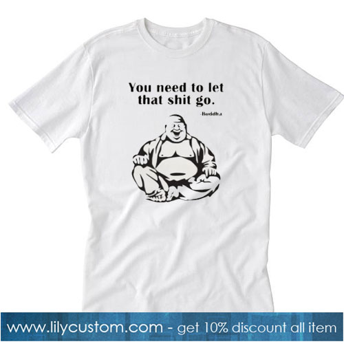 You Need To Let That Shit Go Fat Buddha T-Shirt SN