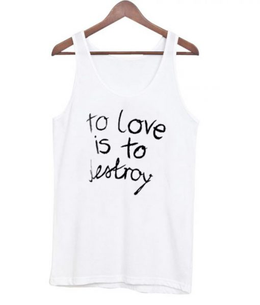 To Love is To Destroy Tanktop