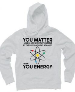 You Matter Then You Energy Funny Science Hoodie