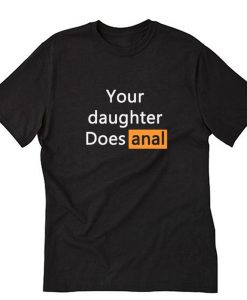 Your Daughter Does Anal T-Shirt NA