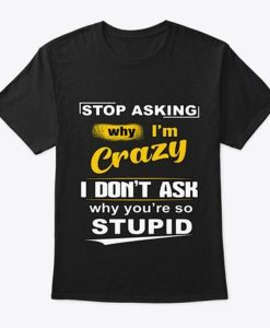 Stop Asking Why I'm Crazy Classic T-shirt NA