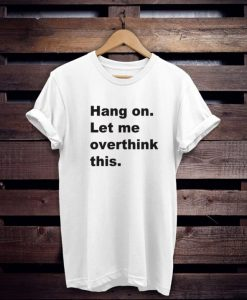 Hang on let me overthink this t shirt NA